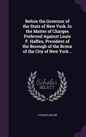 Before the Governor of the State of New York. In the Matter of Charges Preferred Against Louis F. Haffen, President of the Borough