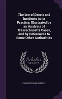 The law of Deceit and Incidents in its Practice, Illustrated by an Analysis of Massachusetts Cases, and by References to Some Othe