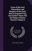 Lives of the Lord Chancellors and Keepers of the Great Seal of England From the Earliest Times Till the Reign of Queen Victoria Vo