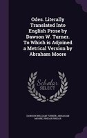 Odes. Literally Translated Into English Prose by Dawson W. Turner. To Which is Adjoined a Metrical Version by Abraham Moore
