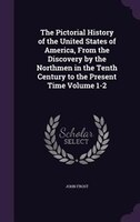 The Pictorial History of the United States of America, From the Discovery by the Northmen in the Tenth Century to the Present Time