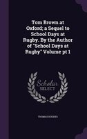 "Tom Brown at Oxford; a Sequel to School Days at Rugby. By the Author of ""School Days at Rugby"" Volume pt 1"