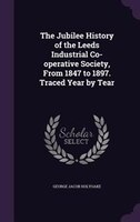 The Jubilee History of the Leeds Industrial Co-operative Society, From 1847 to 1897. Traced Year by Tear