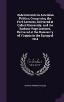 Undercurrents in American Politics; Comprising the Ford Lectures, Delivered at Oxford University, and the Barbour-Page Lectures, D