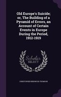 Old Europe's Suicide; or, The Building of a Pyramid of Errors, an Account of Certain Events in Europe During the Period,