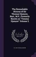 """The Remarkable History of Sir Thomas Upmore, Bart., M.P., Formerly Known as """"Tommy Upmore"""" Volume 2"""