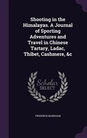 Shooting in the Himalayas. A Journal of Sporting Adventures and Travel in Chinese Tartary, Ladac, Thibet, Cashmere, &c