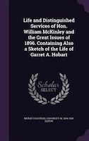 Life and Distinguished Services of Hon. William McKinley and the Great Issues of 1896. Containing Also a Sketch of the Life of Gar