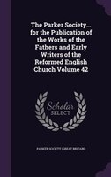 The Parker Society... for the Publication of the Works of the Fathers and Early Writers of the Reformed English Church Volume 42