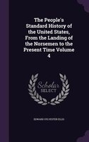 The People's Standard History of the United States, From the Landing of the Norsemen to the Present Time Volume 4