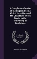 A Complete Collection of the English Poems Which Have Obtained the Chancellor's Gold Medal in the University of Cambridge