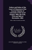 Orders and Rules of the Court of Chancery of the County Palatine of Lancaster of the 1st of August, 1884, the 27th, 27th and 28th