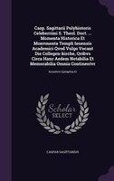 Casp. Sagittarii Polyhistoris Celeberrimi S. Theol. Doct. ... Momenta Historica Et Monvmenta Templi Ienensis Academici Qvod Vulgo