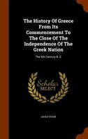 The History Of Greece From Its Commencement To The Close Of The Independence Of The Greek Nation: The 5th Century B. C