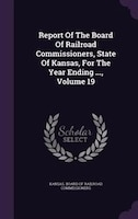 Report Of The Board Of Railroad Commissioners, State Of Kansas, For The Year Ending ..., Volume 19