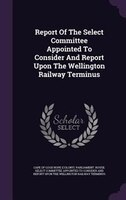 Report Of The Select Committee Appointed To Consider And Report Upon The Wellington Railway Terminus