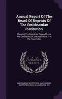 Annual Report Of The Board Of Regents Of The Smithsonian Institution: Showing The Operation, Expenditures, And Conditions Of The I
