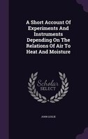 A Short Account Of Experiments And Instruments Depending On The Relations Of Air To Heat And Moisture