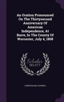 An Oration Pronounced On The Thirtysecond Anniversary Of American Independence, At Barre, In The County Of Worcester, July 4, 1808