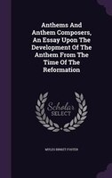 Anthems And Anthem Composers, An Essay Upon The Development Of The Anthem From The Time Of The Reformation