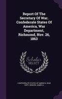 Report Of The Secretary Of War. Confederate States Of America, War Department, Richmond, Nov. 26, 1863