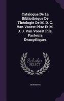 Catalogue De La Bibliothèque De Théologie De M. D. C. Van Voorst Père Et M. J. J. Van Voorst Fils, Pasteurs