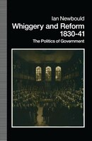 Whiggery And Reform, 1830-41: The Politics Of Government