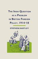 The Irish Question As A Problem In British Foreign Policy, 1914-18
