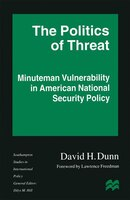 The Politics Of Threat: Minuteman Vulnerability In American National Security Policy