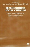Reconstituting Social Criticism: Political Morality In An Age Of Scepticism