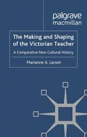 The Making And Shaping Of The Victorian Teacher: A Comparative New Cultural History