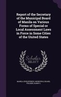Report of the Secretary of the Municipal Board of Manila on Various Forms of Special or Local Assessment Laws in Force in Some Cit