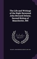The Life and Writings of the Right Reverend John Bernard Delany, Second Bishop of Manchester, NH