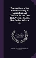 Transactions of the Historic Society of Lancashire and Cheshire for the Year 1896, Volume XLVIII, New Series, Volume XII