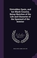 Untrodden Spain, and her Black Country, Being Sketches of the Life and Character of the Spaniard of the Interior