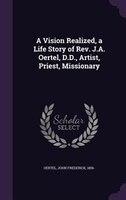 A Vision Realized, a Life Story of Rev. J.A. Oertel, D.D., Artist, Priest, Missionary