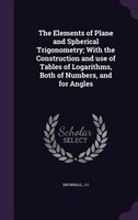 The Elements of Plane and Spherical Trigonometry; With the Construction and use of Tables of Logarithms, Both of Numbers, and for