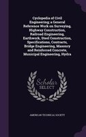 Cyclopedia of Civil Engineering; a General Reference Work on Surveying, Highway Construction, Railroad Engineering, Earthwork, Ste