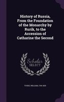 History of Russia, From the Foundation of the Monarchy by Rurik, to the Accession of Catharine the Second