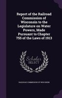 Report of the Railroad Commission of Wisconsin to the Legislature on Water Powers, Made Pursuant to Chapter 755 of the Laws of 191