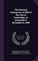 The Revised Ordinances of 1892 of the City of Cambridge, as Amended to November 8, 1899