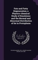 Fats and Fatty Degeneration; a Physico-chemical Study of Emulsions and the Normal and Abnormal Distribution of fat in Protoplasm