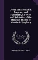 Jesus the Messiah in Prophecy and Fulfilment, a Review and Refutation of the Negative Theory of Messianic Prophecy
