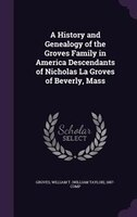 A History and Genealogy of the Groves Family in America Descendants of Nicholas La Groves of Beverly, Mass
