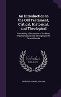 An Introduction to the Old Testament, Critical, Historical, and Theological: Containing a Discussion of the Most Important Questio