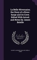 La Belle-Nivernaise; the Story of a River-barge and its Crew. Edited With Introd. and Notes by James Boïelle