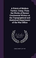 A Précis of Modern Tactics. Comp. From the Works of Recent Continental Writers at the Topographical and Statistical