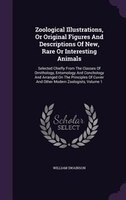 Zoological Illustrations, Or Original Figures And Descriptions Of New, Rare Or Interesting Animals: Selected Chiefly From The Clas