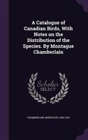 A Catalogue of Canadian Birds, With Notes on the Distribution of the Species. By Montague Chamberlain