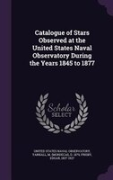 Catalogue of Stars Observed at the United States Naval Observatory During the Years 1845 to 1877